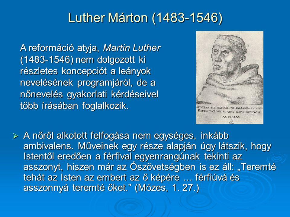 Luther Márton (1483-1546)  A nőről alkotott felfogása nem egységes, inkább ambivalens.
