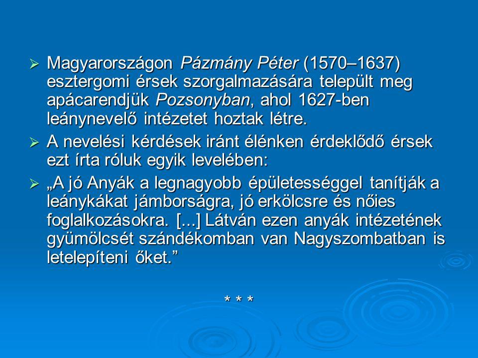  Magyarországon Pázmány Péter (1570–1637) esztergomi érsek szorgalmazására települt meg apácarendjük Pozsonyban, ahol 1627-ben leánynevelő intézetet hoztak létre.