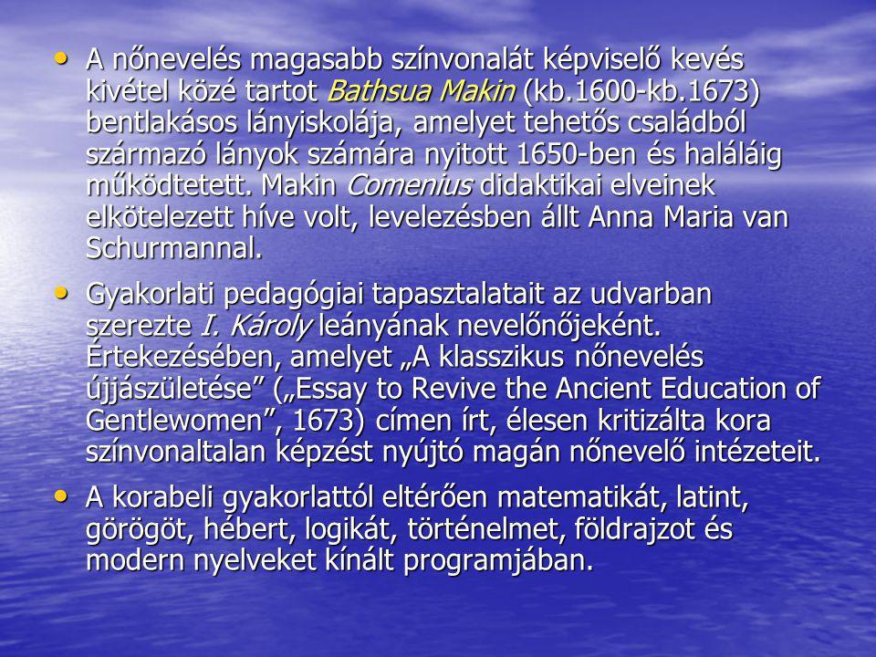 A nőnevelés magasabb színvonalát képviselő kevés kivétel közé tartot Bathsua Makin (kb.1600-kb.1673) bentlakásos lányiskolája, amelyet tehetős családb