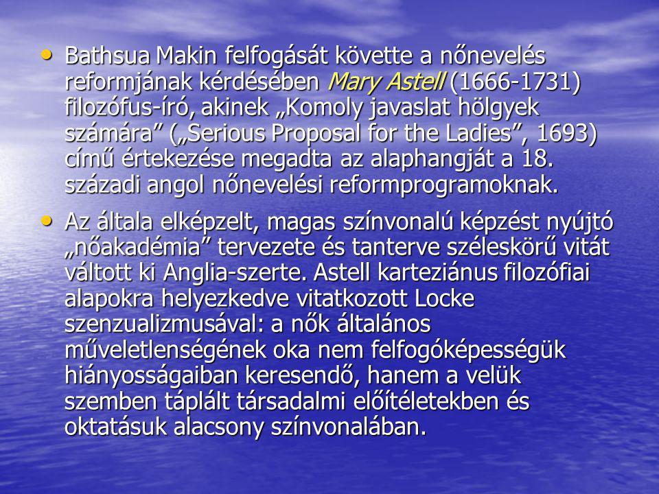 """Bathsua Makin felfogását követte a nőnevelés reformjának kérdésében Mary Astell (1666-1731) filozófus-író, akinek """"Komoly javaslat hölgyek számára"""" ("""""""