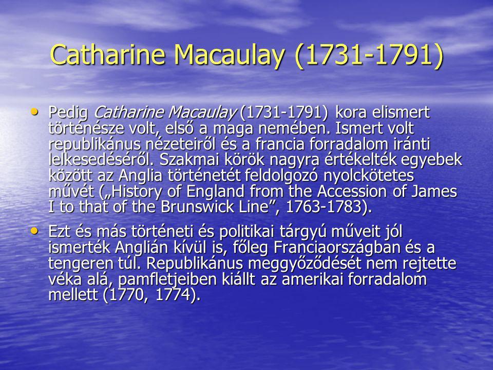 Catharine Macaulay (1731-1791) Pedig Catharine Macaulay (1731-1791) kora elismert történésze volt, első a maga nemében. Ismert volt republikánus nézet