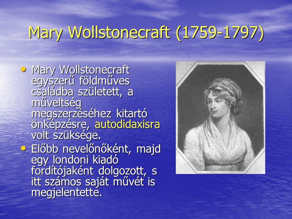 Mary Wollstonecraft (1759-1797) Mary Wollstonecraft egyszerű földműves családba született, a műveltség megszerzéséhez kitartó önképzésre, autodidaxisr