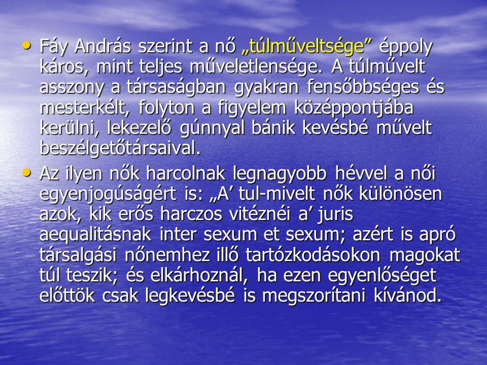 """Fáy András szerint a nő """"túlműveltsége"""" éppoly káros, mint teljes műveletlensége. A túlművelt asszony a társaságban gyakran fensőbbséges és mesterkélt"""