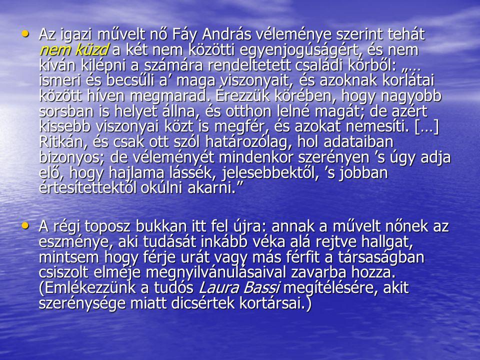 Az igazi művelt nő Fáy András véleménye szerint tehát nem küzd a két nem közötti egyenjogúságért, és nem kíván kilépni a számára rendeltetett családi