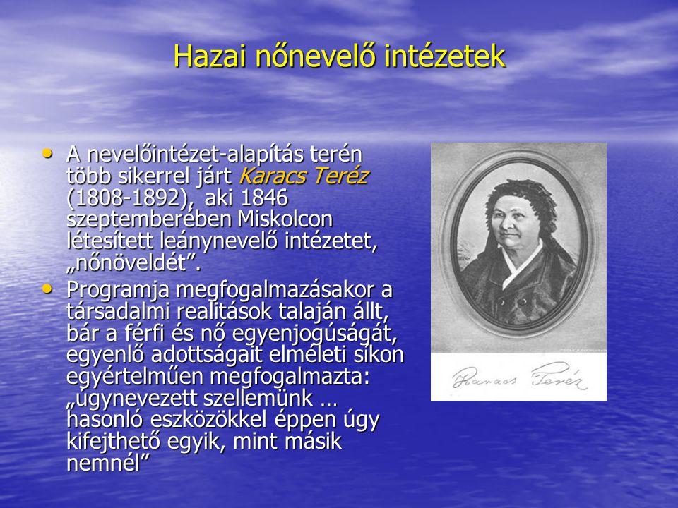 Hazai nőnevelő intézetek A nevelőintézet-alapítás terén több sikerrel járt Karacs Teréz (1808-1892), aki 1846 szeptemberében Miskolcon létesített leán