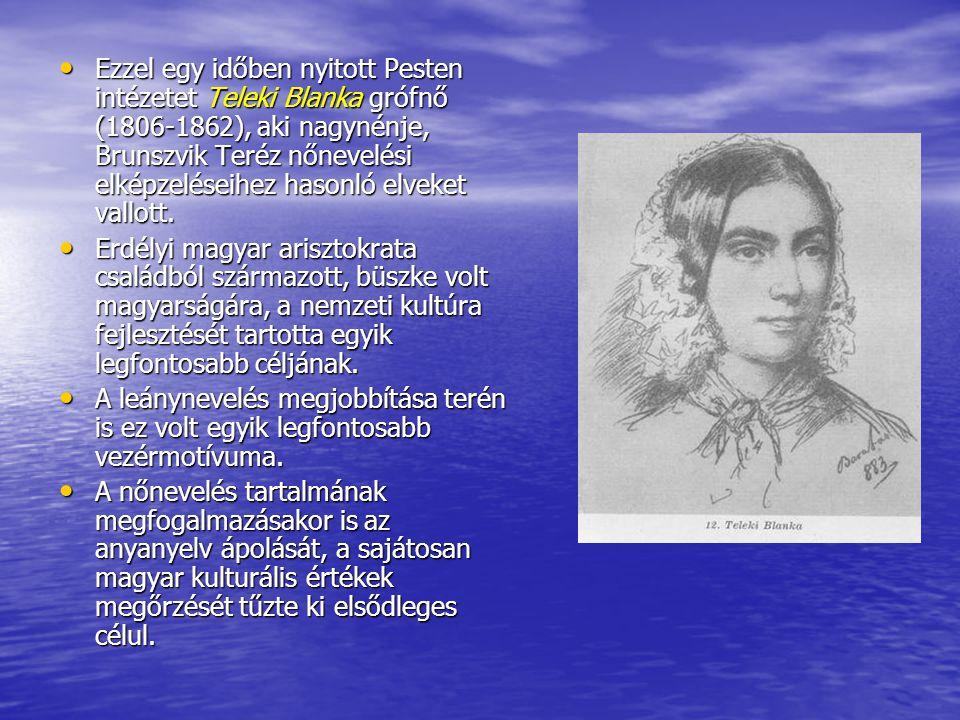 Ezzel egy időben nyitott Pesten intézetet Teleki Blanka grófnő (1806-1862), aki nagynénje, Brunszvik Teréz nőnevelési elképzeléseihez hasonló elveket
