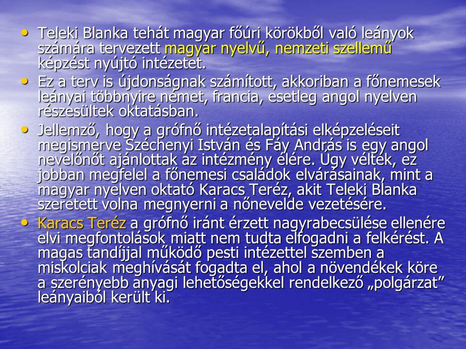Teleki Blanka tehát magyar főúri körökből való leányok számára tervezett magyar nyelvű, nemzeti szellemű képzést nyújtó intézetet. Teleki Blanka tehát