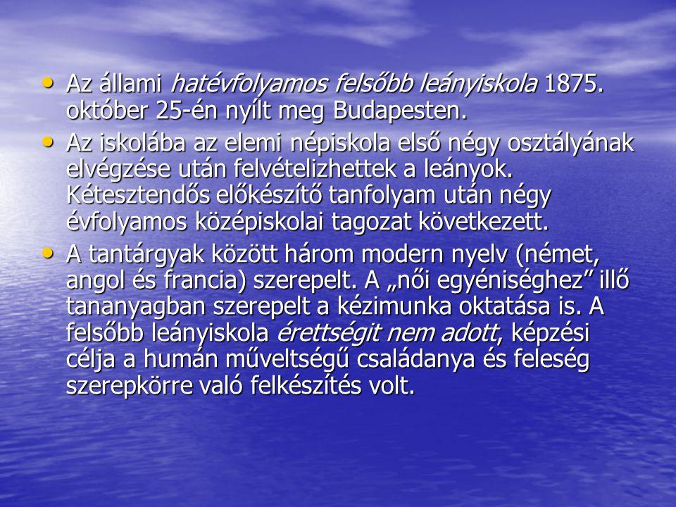 Az állami hatévfolyamos felsőbb leányiskola 1875. október 25-én nyílt meg Budapesten. Az állami hatévfolyamos felsőbb leányiskola 1875. október 25-én