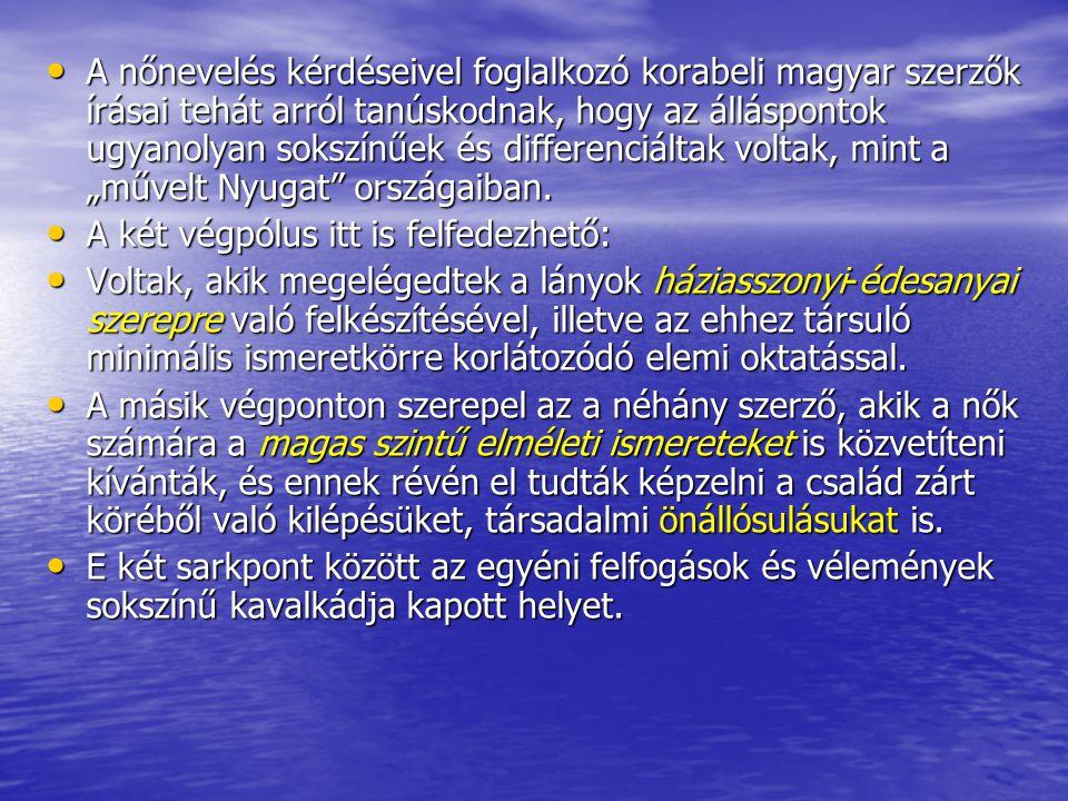 A nőnevelés kérdéseivel foglalkozó korabeli magyar szerzők írásai tehát arról tanúskodnak, hogy az álláspontok ugyanolyan sokszínűek és differenciálta