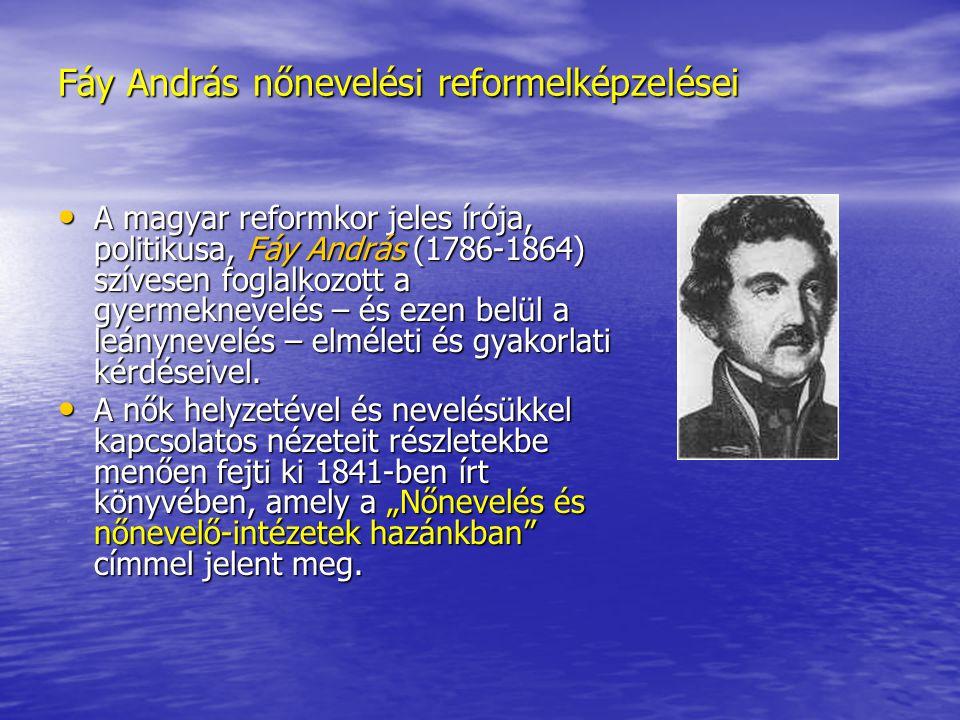 Fáy András nőnevelési reformelképzelései A magyar reformkor jeles írója, politikusa, Fáy András (1786-1864) szívesen foglalkozott a gyermeknevelés – é