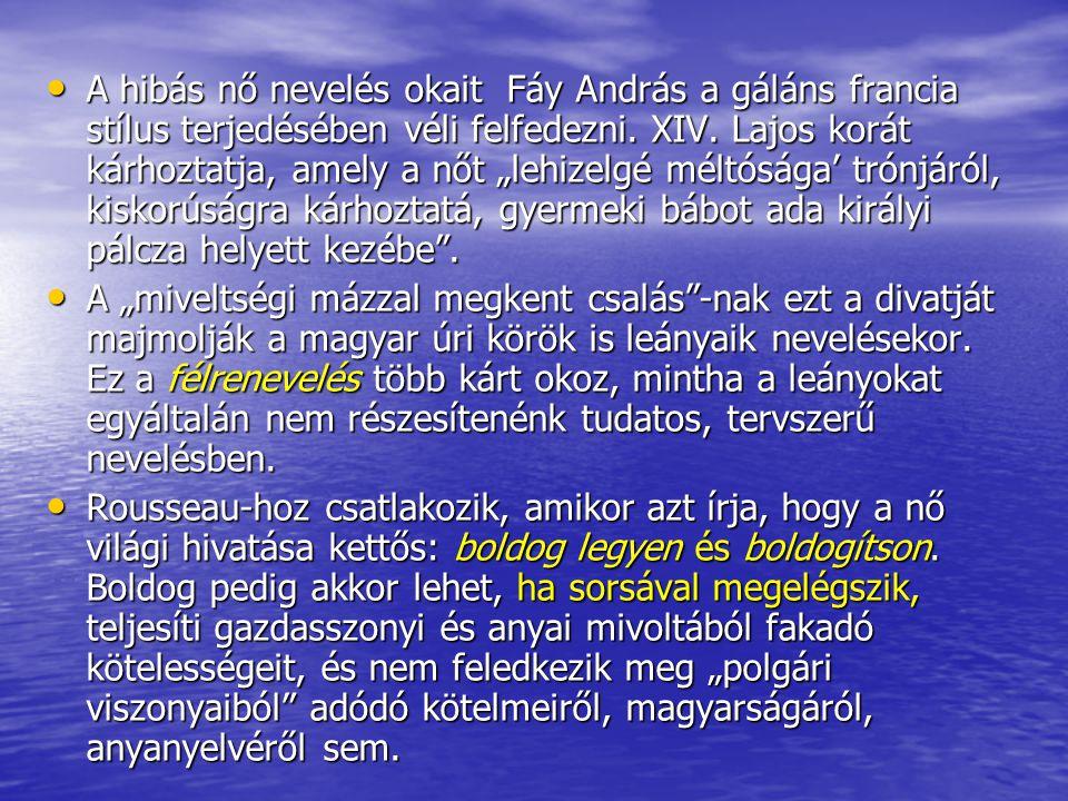 """A hibás nő nevelés okait Fáy András a gáláns francia stílus terjedésében véli felfedezni. XIV. Lajos korát kárhoztatja, amely a nőt """"lehizelgé méltósá"""