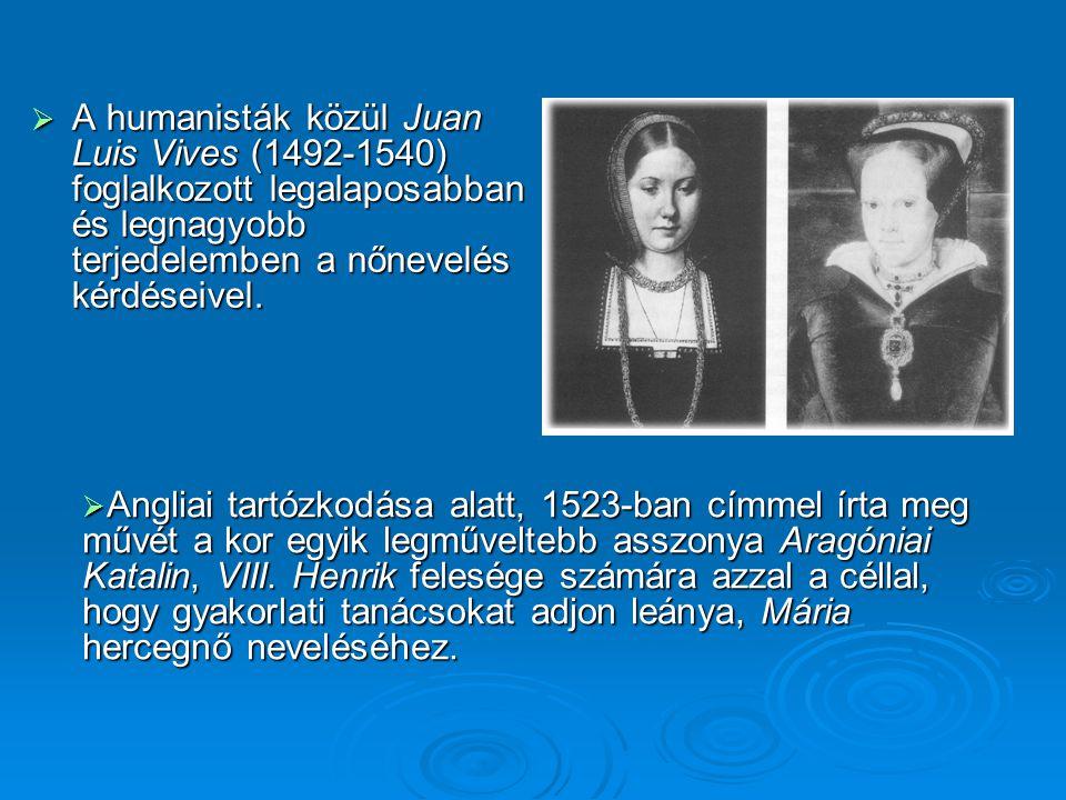  A humanisták közül Juan Luis Vives (1492-1540) foglalkozott legalaposabban és legnagyobb terjedelemben a nőnevelés kérdéseivel.  Angliai tartózkodá