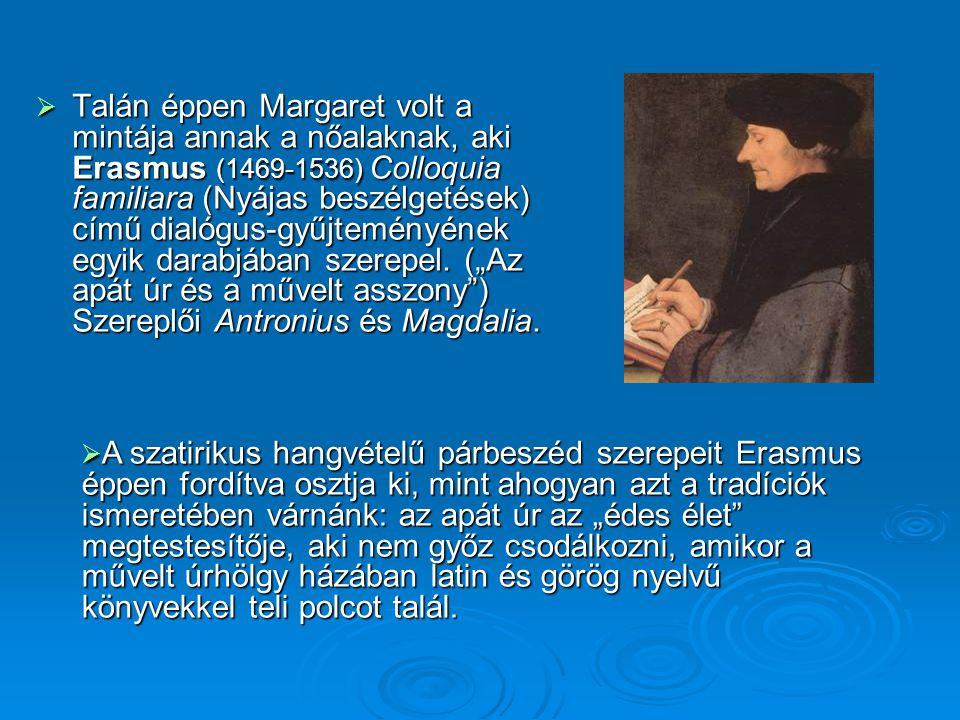  Talán éppen Margaret volt a mintája annak a nőalaknak, aki Erasmus (1469-1536) Colloquia familiara (Nyájas beszélgetések) című dialógus-gyűjteményén