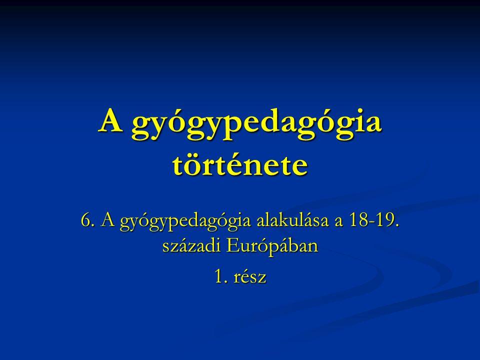 A gyógypedagógia története 6. A gyógypedagógia alakulása a 18-19. századi Európában 1. rész