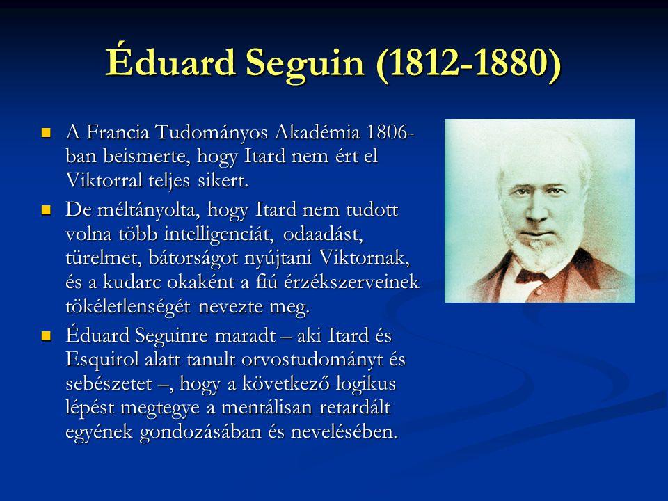 Éduard Seguin (1812-1880) A Francia Tudományos Akadémia 1806- ban beismerte, hogy Itard nem ért el Viktorral teljes sikert. A Francia Tudományos Akadé
