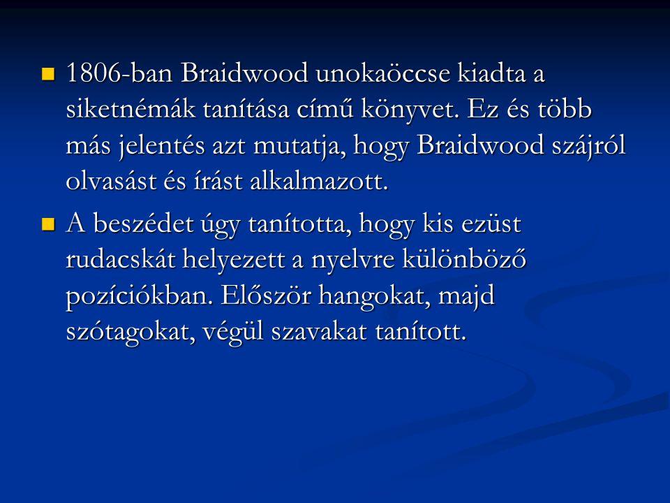 1806-ban Braidwood unokaöccse kiadta a siketnémák tanítása című könyvet. Ez és több más jelentés azt mutatja, hogy Braidwood szájról olvasást és írást