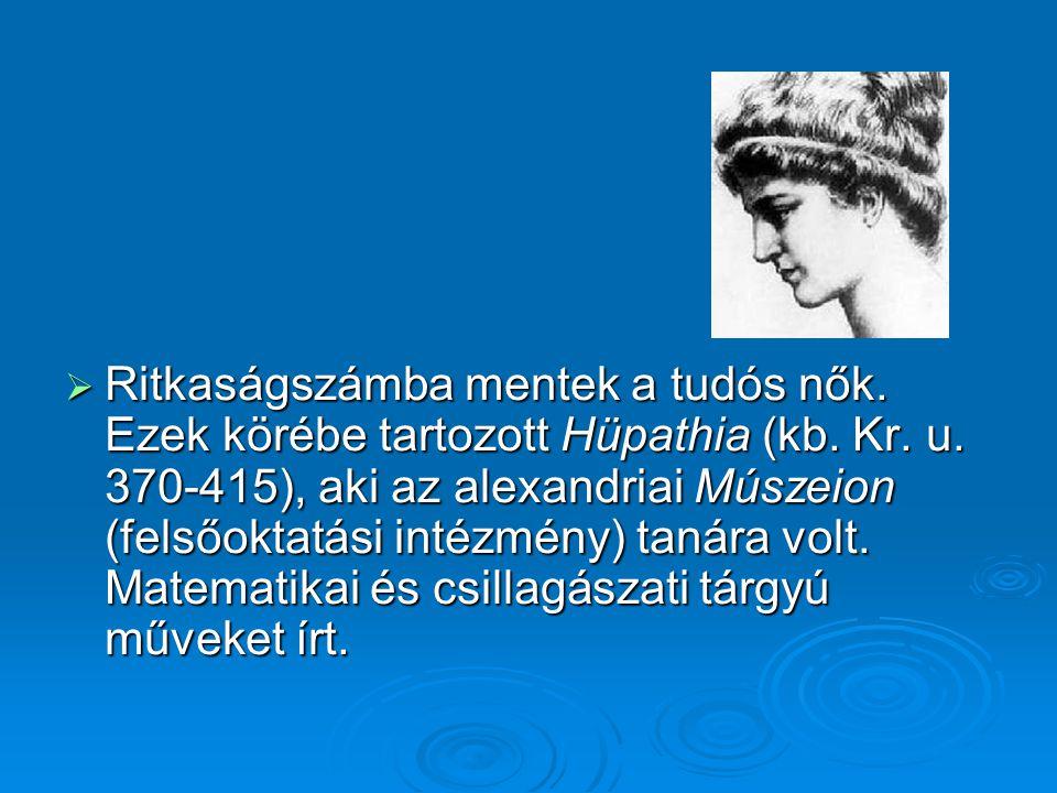  Ritkaságszámba mentek a tudós nők. Ezek körébe tartozott Hüpathia (kb. Kr. u. 370-415), aki az alexandriai Múszeion (felsőoktatási intézmény) tanára