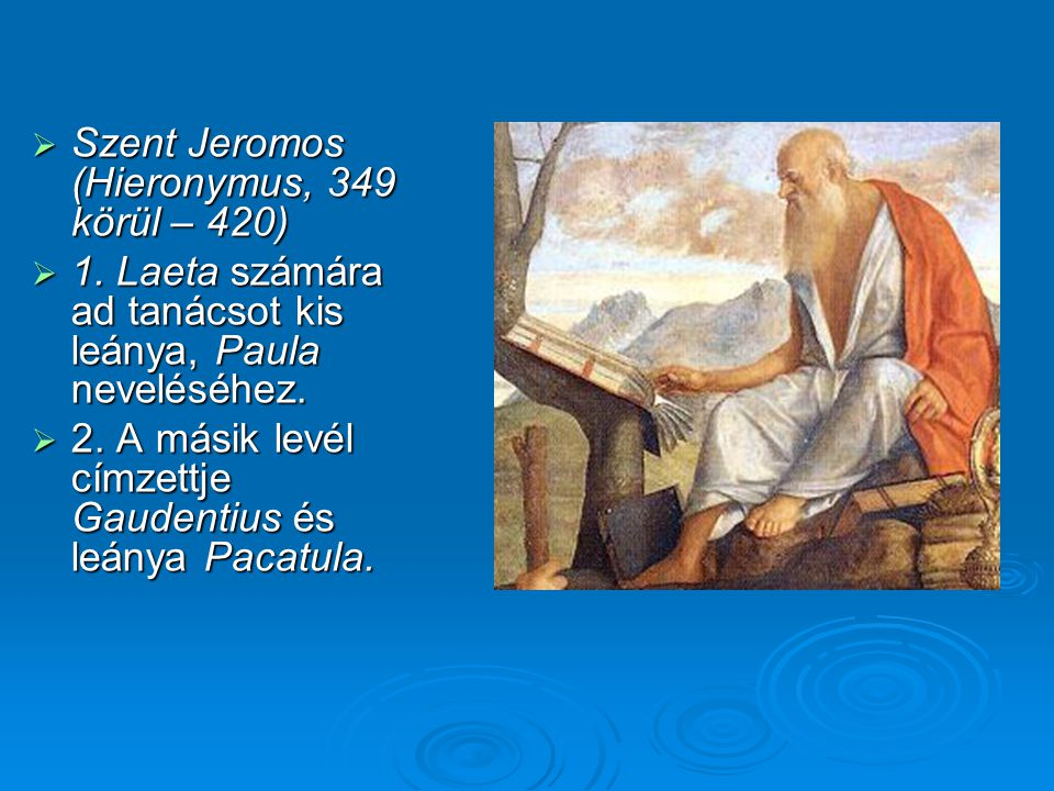  Szent Jeromos (Hieronymus, 349 körül – 420)  1. Laeta számára ad tanácsot kis leánya, Paula neveléséhez.  2. A másik levél címzettje Gaudentius és