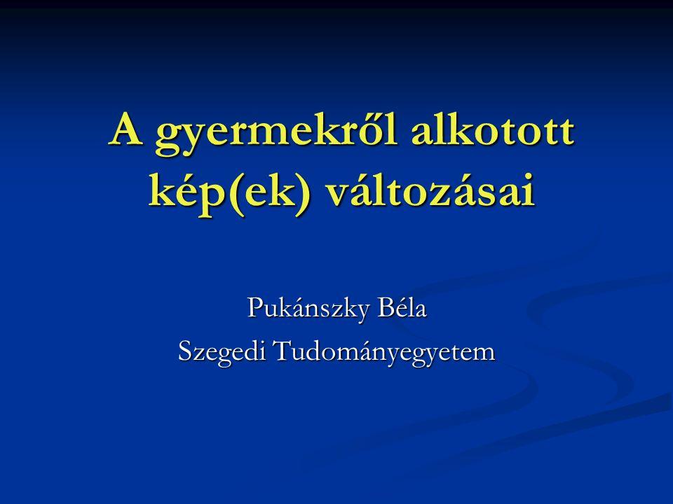 A gyermekről alkotott kép(ek) változásai Pukánszky Béla Szegedi Tudományegyetem