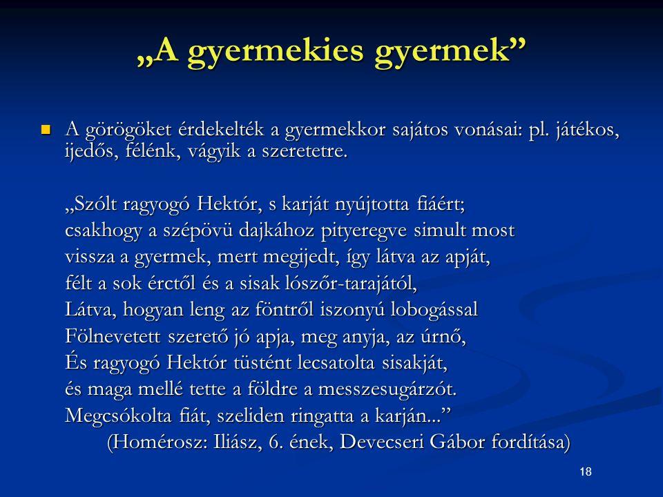 """18 """"A gyermekies gyermek"""" A görögöket érdekelték a gyermekkor sajátos vonásai: pl. játékos, ijedős, félénk, vágyik a szeretetre. A görögöket érdekelté"""
