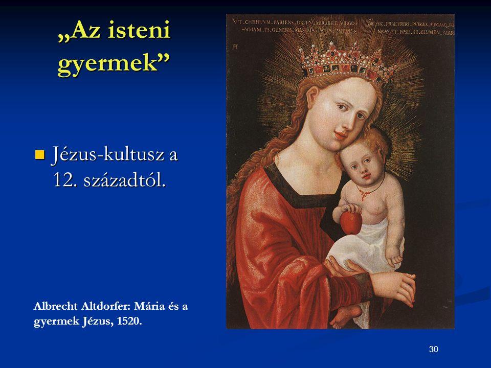 """30 """"Az isteni gyermek"""" Jézus-kultusz a 12. századtól. Jézus-kultusz a 12. századtól. Albrecht Altdorfer: Mária és a gyermek Jézus, 1520."""