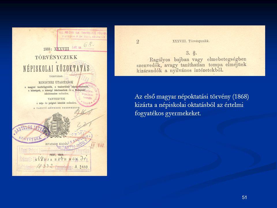 51 Az első magyar népoktatási törvény (1868) kizárta a népiskolai oktatásból az értelmi fogyatékos gyermekeket.