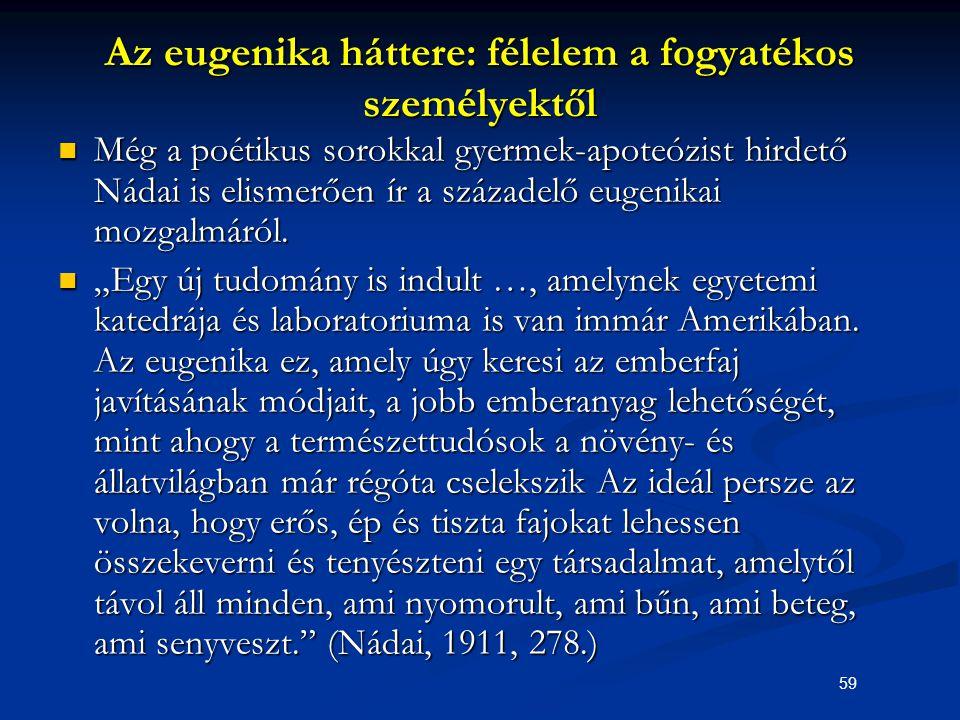 59 Az eugenika háttere: félelem a fogyatékos személyektől Még a poétikus sorokkal gyermek-apoteózist hirdető Nádai is elismerően ír a századelő eugeni