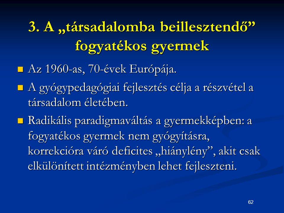 """62 3. A """"társadalomba beillesztendő"""" fogyatékos gyermek Az 1960-as, 70-évek Európája. Az 1960-as, 70-évek Európája. A gyógypedagógiai fejlesztés célja"""