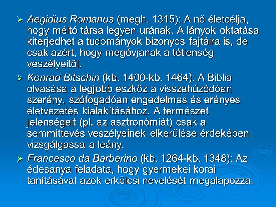  Aegidius Romanus (megh. 1315): A nő életcélja, hogy méltó társa legyen urának. A lányok oktatása kiterjedhet a tudományok bizonyos fajtáira is, de c