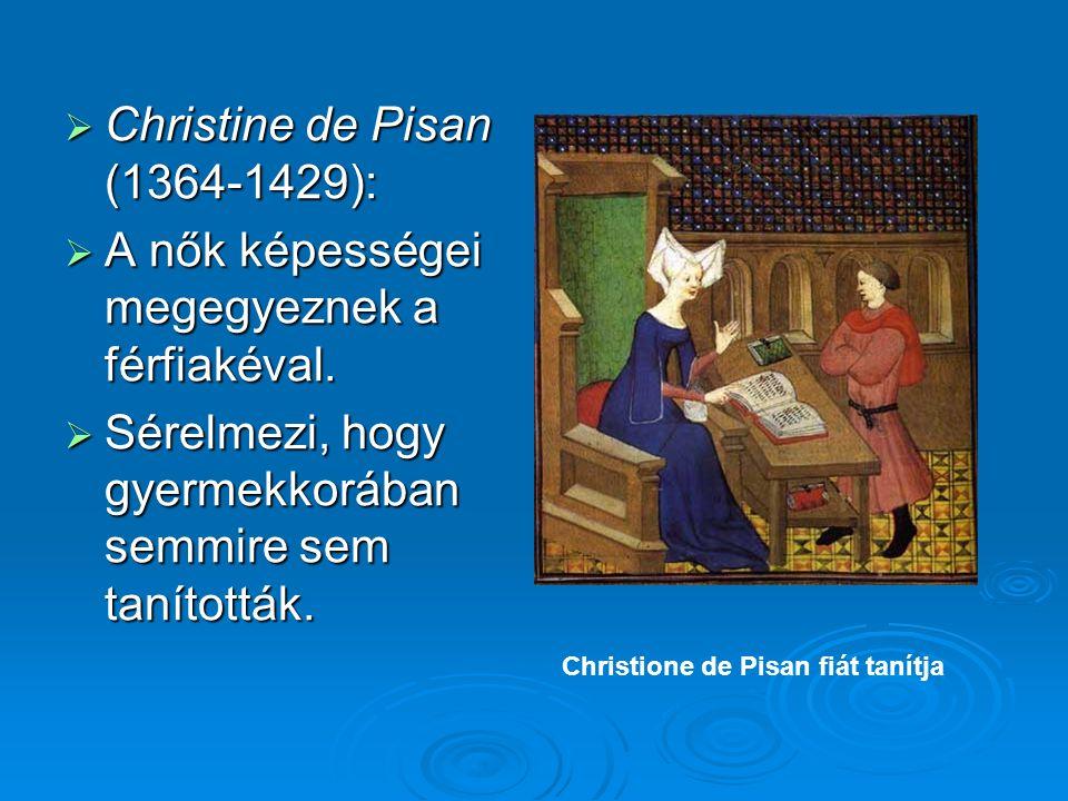  Christine de Pisan (1364-1429):  A nők képességei megegyeznek a férfiakéval.  Sérelmezi, hogy gyermekkorában semmire sem tanították. Christione de