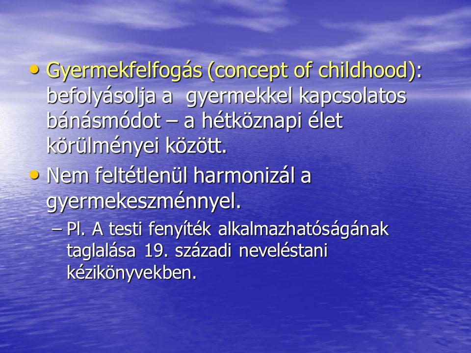 Gyermekfelfogás (concept of childhood): befolyásolja a gyermekkel kapcsolatos bánásmódot – a hétköznapi élet körülményei között.