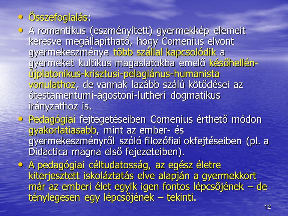 12 Összefoglalás: Összefoglalás: A romantikus (eszményített) gyermekkép elemeit keresve megállapítható, hogy Comenius elvont gyermekeszménye több szál