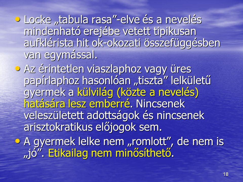 """18 Locke """"tabula rasa""""-elve és a nevelés mindenható erejébe vetett tipikusan aufklérista hit ok-okozati összefüggésben van egymással. Locke """"tabula ra"""