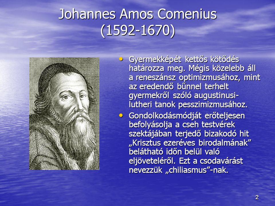 2 Johannes Amos Comenius (1592-1670) Gyermekképét kettős kötődés határozza meg. Mégis közelebb áll a reneszánsz optimizmusához, mint az eredendő bűnne