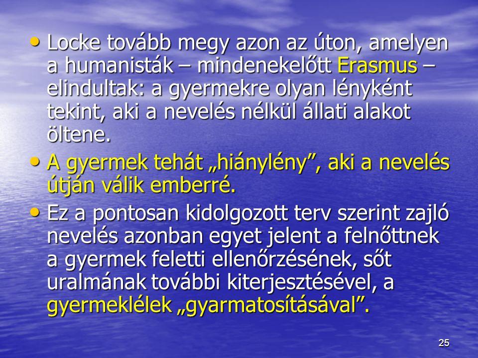 25 Locke tovább megy azon az úton, amelyen a humanisták – mindenekelőtt Erasmus – elindultak: a gyermekre olyan lényként tekint, aki a nevelés nélkül