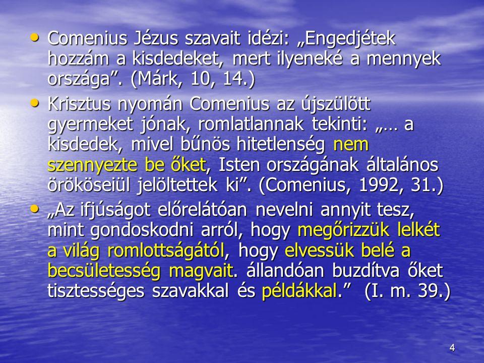 """5 Comenius gyermekképét jól érzékelteti a (humanistákat idéző) növény-metafora: """"Annak a csecsemőnek a lelke, aki most látta meg a napvilágot, legjobban maghoz vagy palántához hasonlítható; jóllehet ebben a növénynek vagy fának az alakja még nem bontakozott ki, lényegében mégis benne van a növény… (I."""