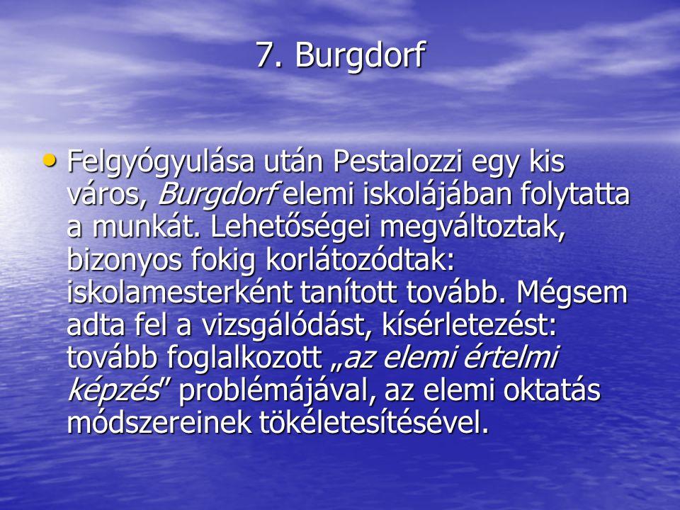 7. Burgdorf Felgyógyulása után Pestalozzi egy kis város, Burgdorf elemi iskolájában folytatta a munkát. Lehetőségei megváltoztak, bizonyos fokig korl