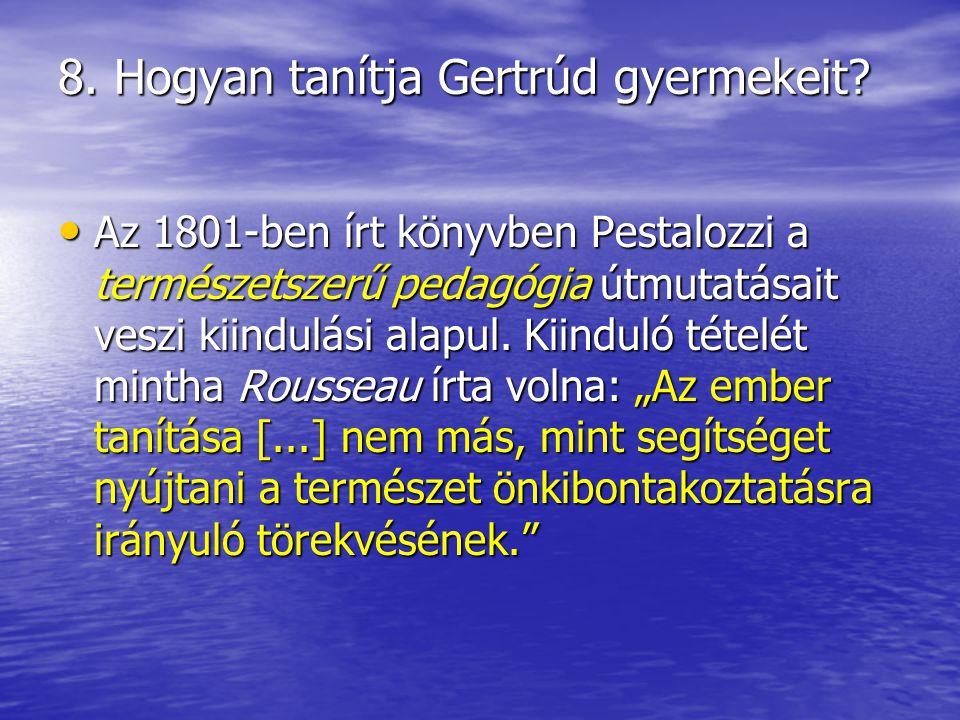 8. Hogyan tanítja Gertrúd gyermekeit? Az 1801-ben írt könyvben Pestalozzi a természetszerű pedagógia útmutatásait veszi kiindulási alapul. Kiinduló té
