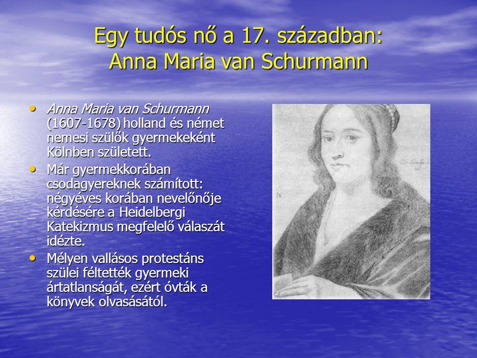 Egy tudós nő a 17. században: Anna Maria van Schurmann Anna Maria van Schurmann (1607-1678) holland és német nemesi szülők gyermekeként Kölnben szület