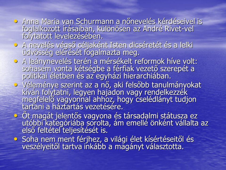 Anna Maria van Schurmann a nőnevelés kérdéseivel is foglalkozott írásaiban, különösen az André Rivet-vel folytatott levelezésében. Anna Maria van Schu