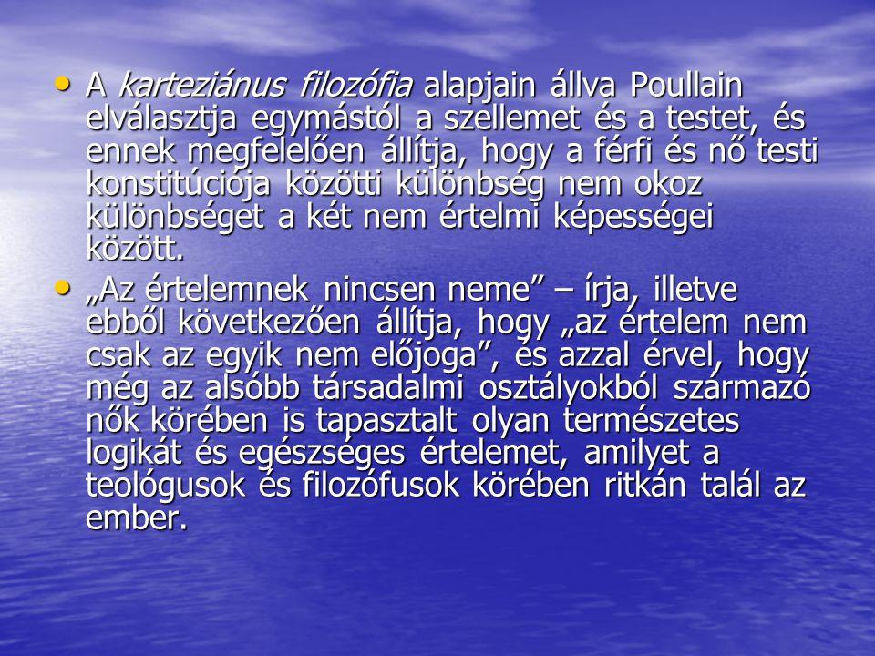A karteziánus filozófia alapjain állva Poullain elválasztja egymástól a szellemet és a testet, és ennek megfelelően állítja, hogy a férfi és nő testi
