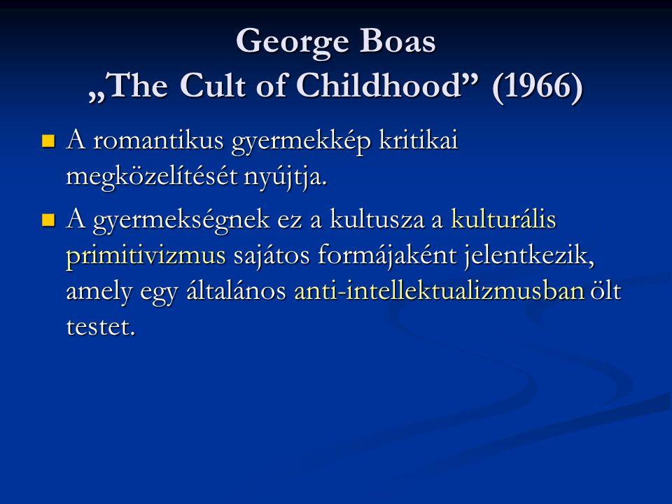 """George Boas """"The Cult of Childhood"""" (1966) A romantikus gyermekkép kritikai megközelítését nyújtja. A romantikus gyermekkép kritikai megközelítését ny"""
