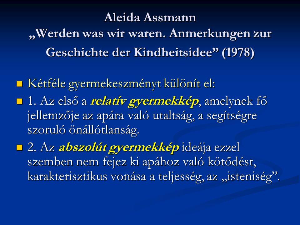 """Aleida Assmann """"Werden was wir waren. Anmerkungen zur Geschichte der Kindheitsidee"""" (1978) Kétféle gyermekeszményt különít el: Kétféle gyermekeszményt"""