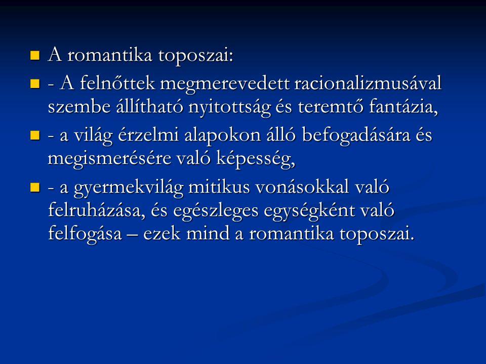 A romantika toposzai: A romantika toposzai: - A felnőttek megmerevedett racionalizmusával szembe állítható nyitottság és teremtő fantázia, - A felnőtt