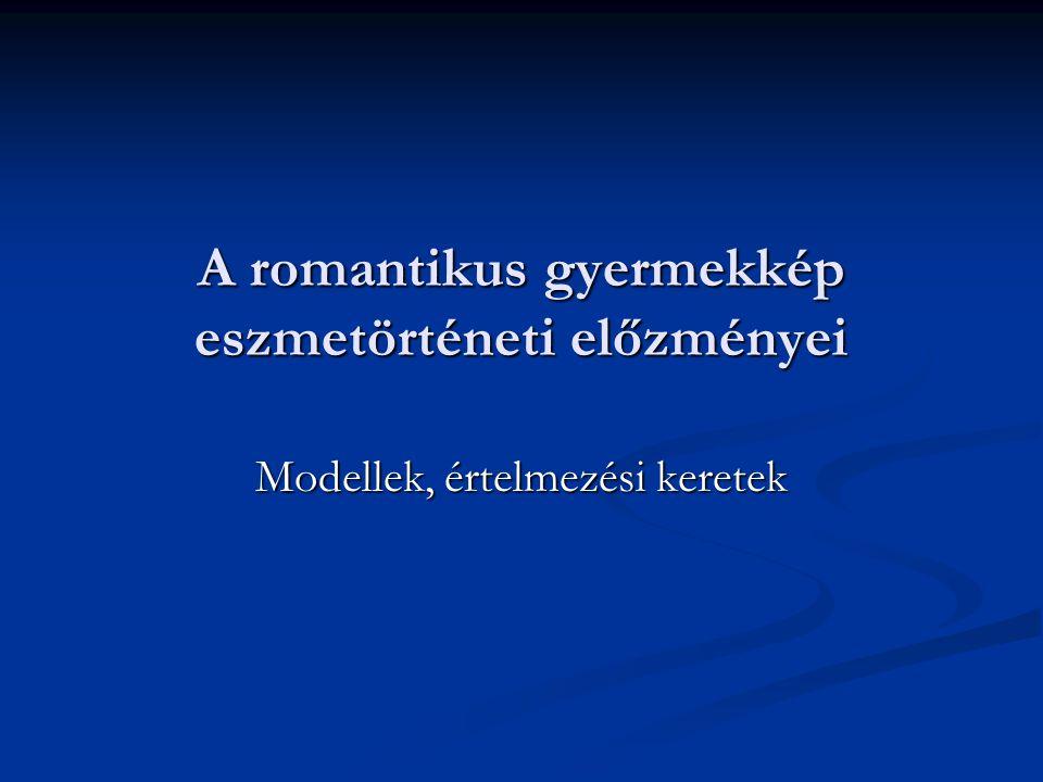 A romantikus gyermekkép eszmetörténeti előzményei Modellek, értelmezési keretek