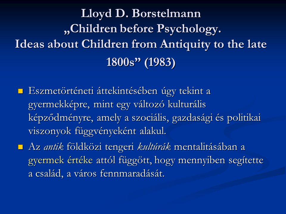 """Lloyd D. Borstelmann """"Children before Psychology. Ideas about Children from Antiquity to the late 1800s"""" (1983) Eszmetörténeti áttekintésében úgy teki"""