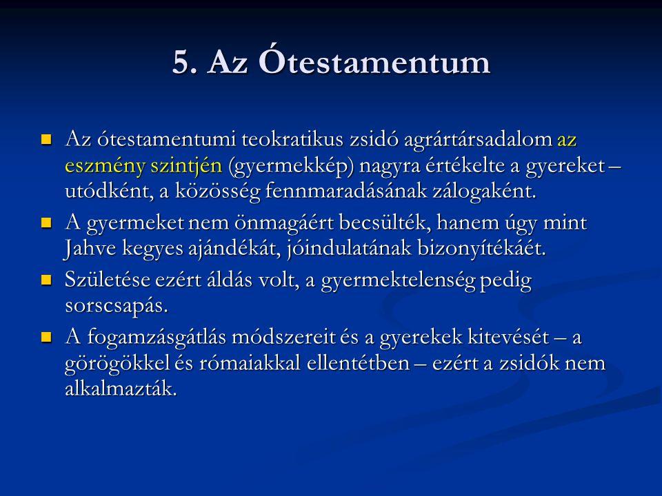 5. Az Ótestamentum Az ótestamentumi teokratikus zsidó agrártársadalom az eszmény szintjén (gyermekkép) nagyra értékelte a gyereket – utódként, a közös