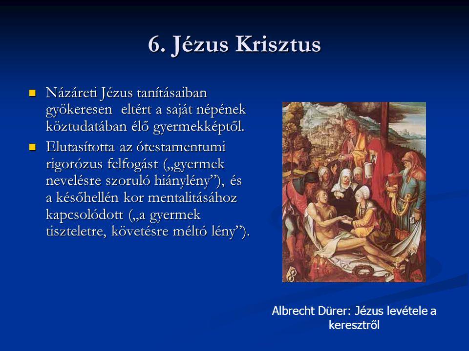 6. Jézus Krisztus Názáreti Jézus tanításaiban gyökeresen eltért a saját népének köztudatában élő gyermekképtől. Názáreti Jézus tanításaiban gyökeresen