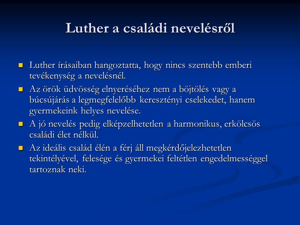 Luther a családi nevelésről Luther írásaiban hangoztatta, hogy nincs szentebb emberi tevékenység a nevelésnél. Luther írásaiban hangoztatta, hogy ninc