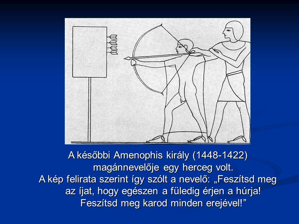 """A későbbi Amenophis király (1448-1422) magánnevelője egy herceg volt. A kép felirata szerint így szólt a nevelő: """"Feszítsd meg az íjat, hogy egészen a"""